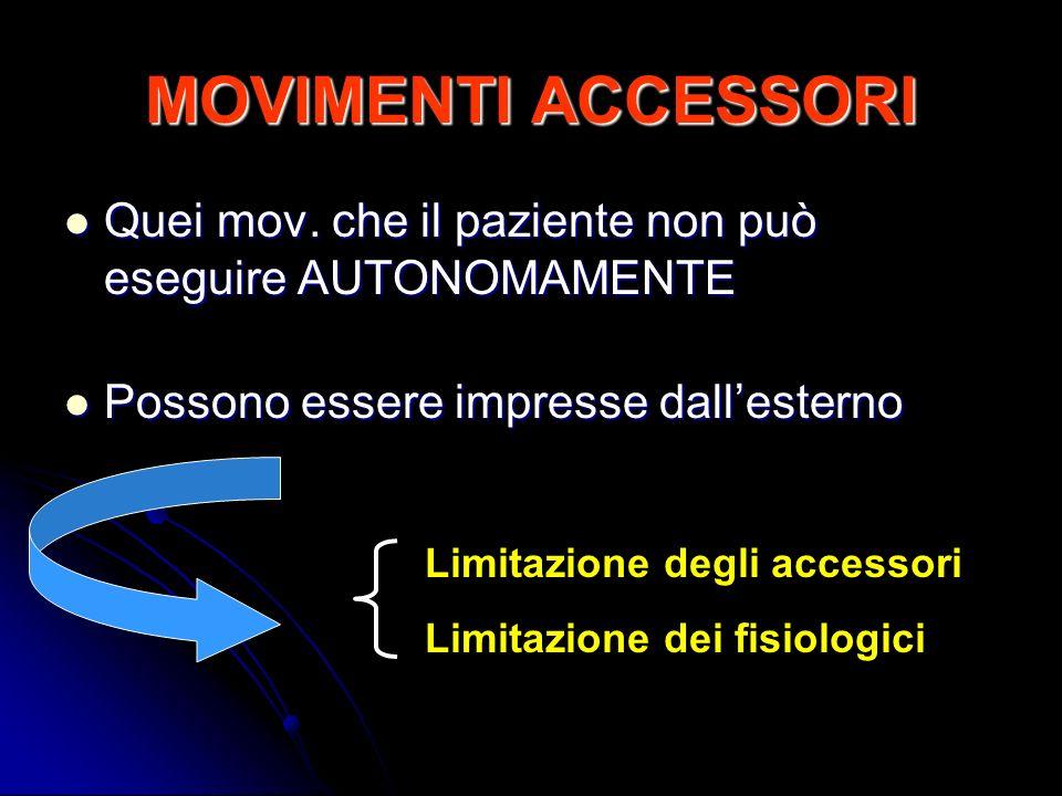 MOVIMENTI ACCESSORI Quei mov. che il paziente non può eseguire AUTONOMAMENTE. Possono essere impresse dall'esterno.