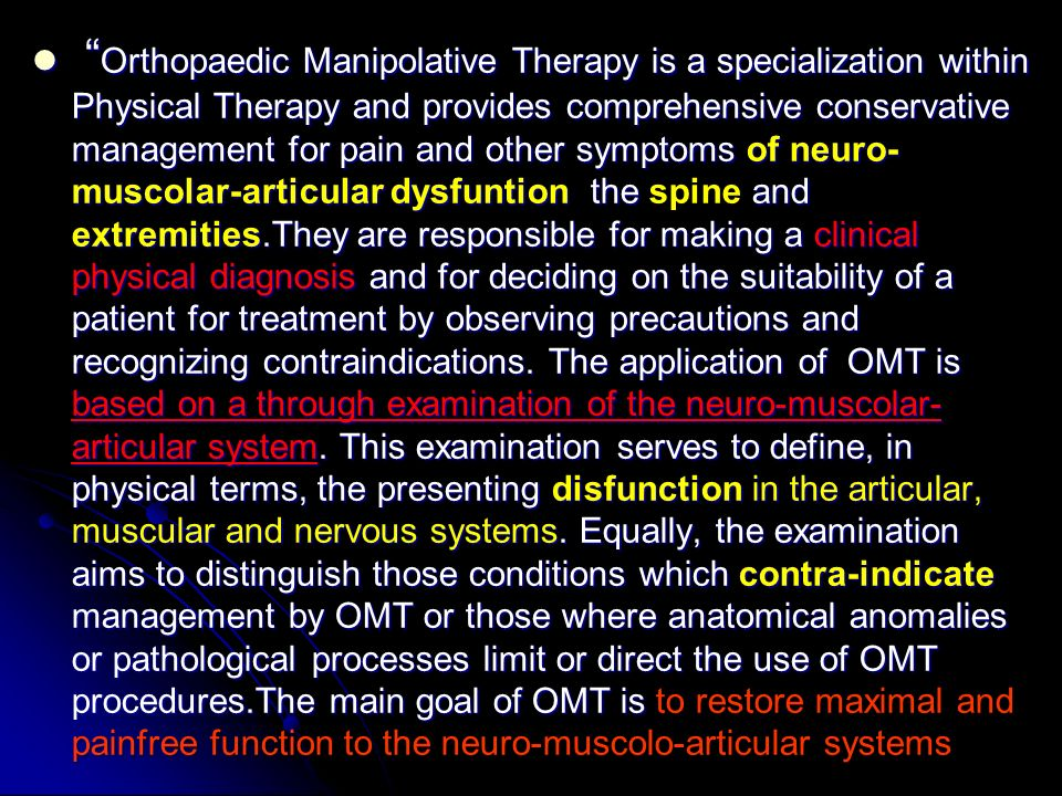 Orthopaedic Manipolative Therapy is a specialization within Physical Therapy and provides comprehensive conservative management for pain and other symptoms of neuro-muscolar-articular dysfuntion the spine and extremities.They are responsible for making a clinical physical diagnosis and for deciding on the suitability of a patient for treatment by observing precautions and recognizing contraindications.