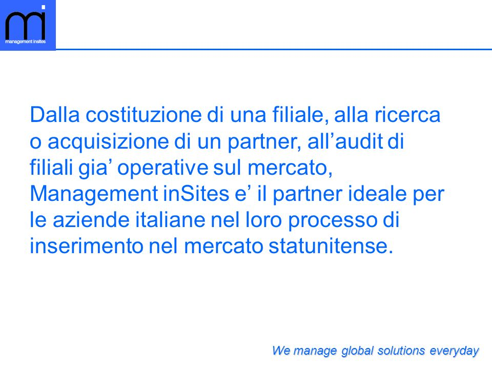 Dalla costituzione di una filiale, alla ricerca o acquisizione di un partner, all'audit di filiali gia' operative sul mercato, Management inSites e' il partner ideale per le aziende italiane nel loro processo di inserimento nel mercato statunitense.