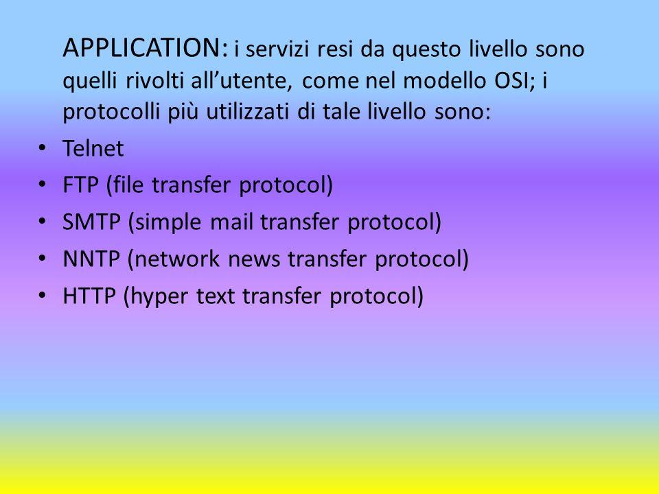 APPLICATION: i servizi resi da questo livello sono quelli rivolti all'utente, come nel modello OSI; i protocolli più utilizzati di tale livello sono: