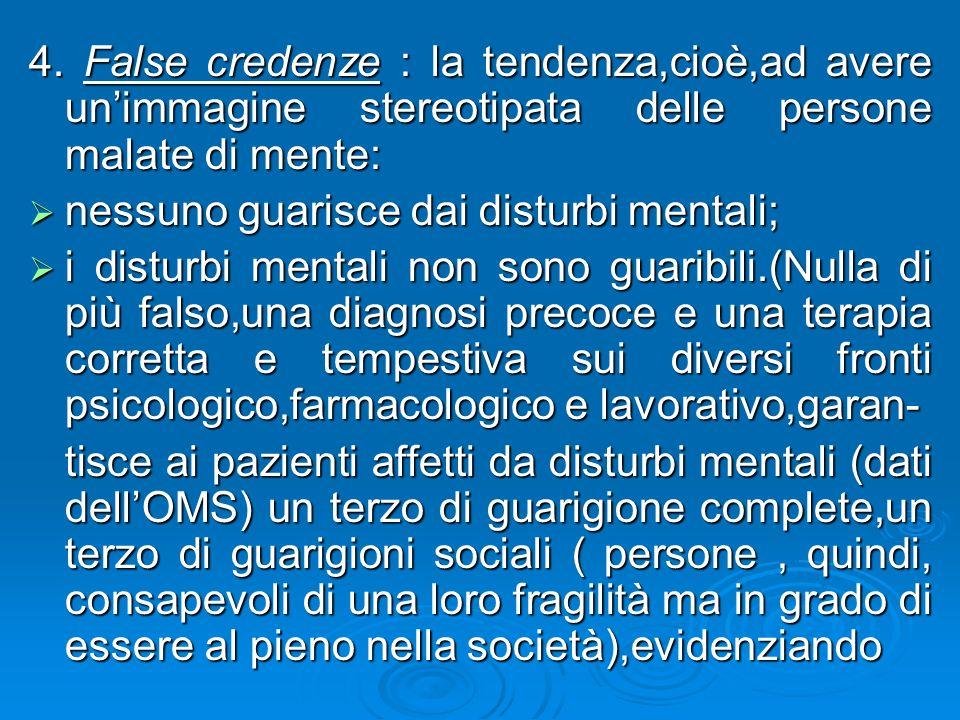 4. False credenze : la tendenza,cioè,ad avere un'immagine stereotipata delle persone malate di mente: