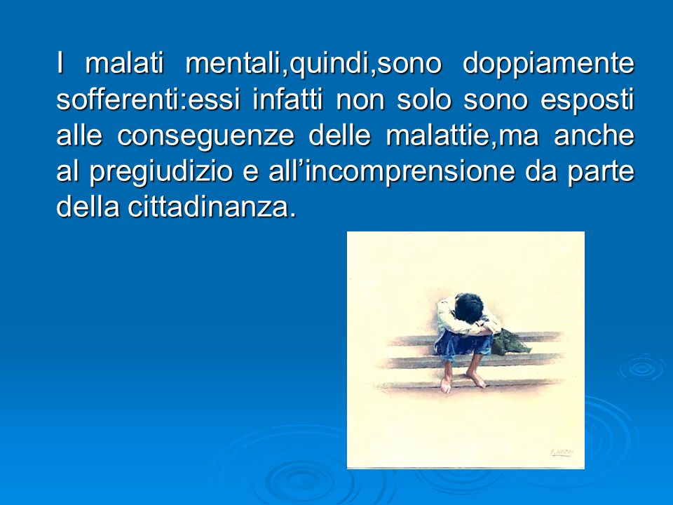 I malati mentali,quindi,sono doppiamente sofferenti:essi infatti non solo sono esposti alle conseguenze delle malattie,ma anche al pregiudizio e all'incomprensione da parte della cittadinanza.