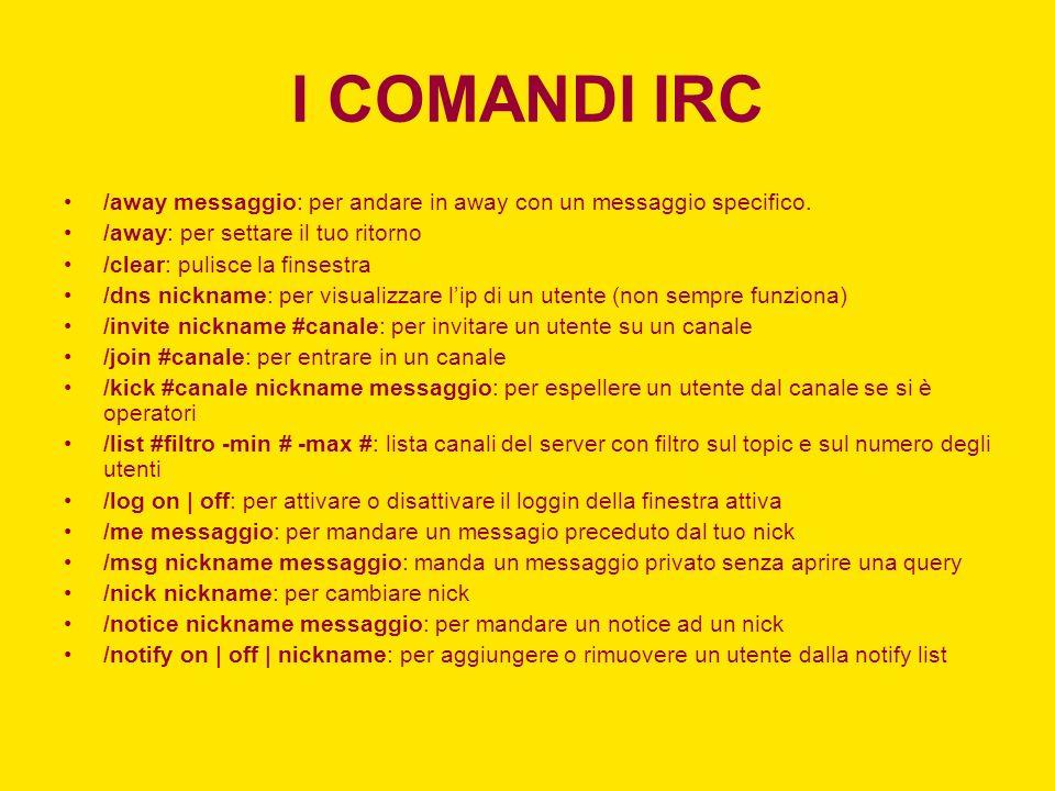 I COMANDI IRC /away messaggio: per andare in away con un messaggio specifico. /away: per settare il tuo ritorno.