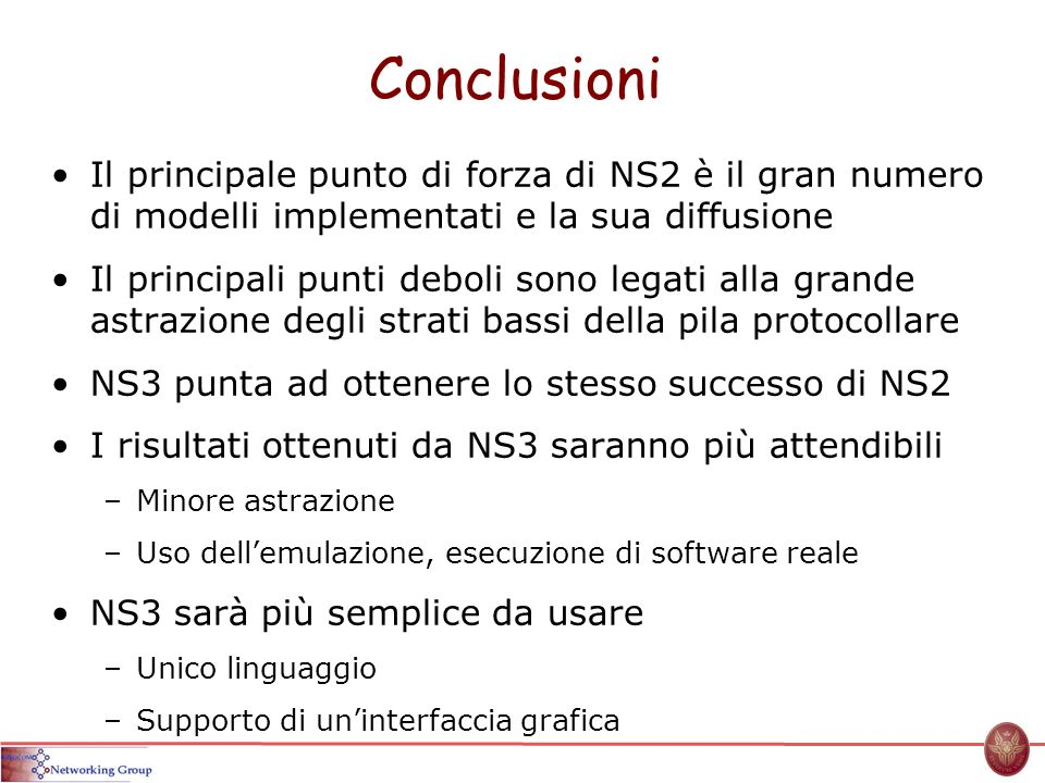 Conclusioni Il principale punto di forza di NS2 è il gran numero di modelli implementati e la sua diffusione.