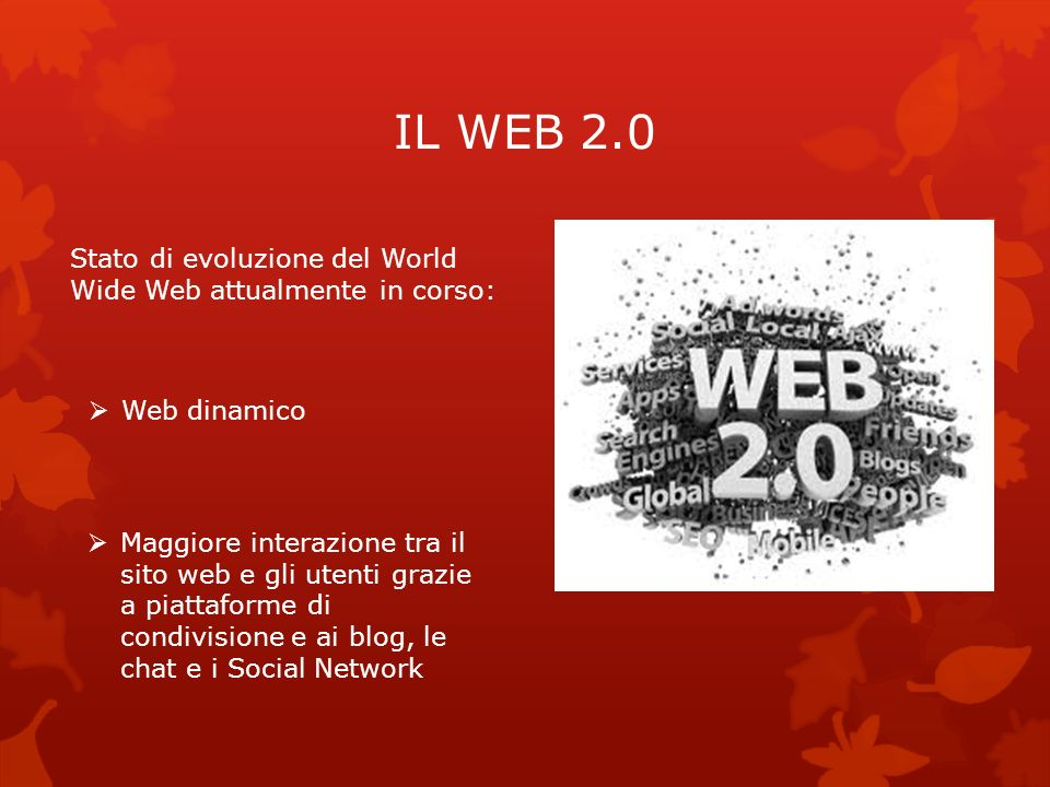 IL WEB 2.0 Stato di evoluzione del World Wide Web attualmente in corso: Web dinamico.
