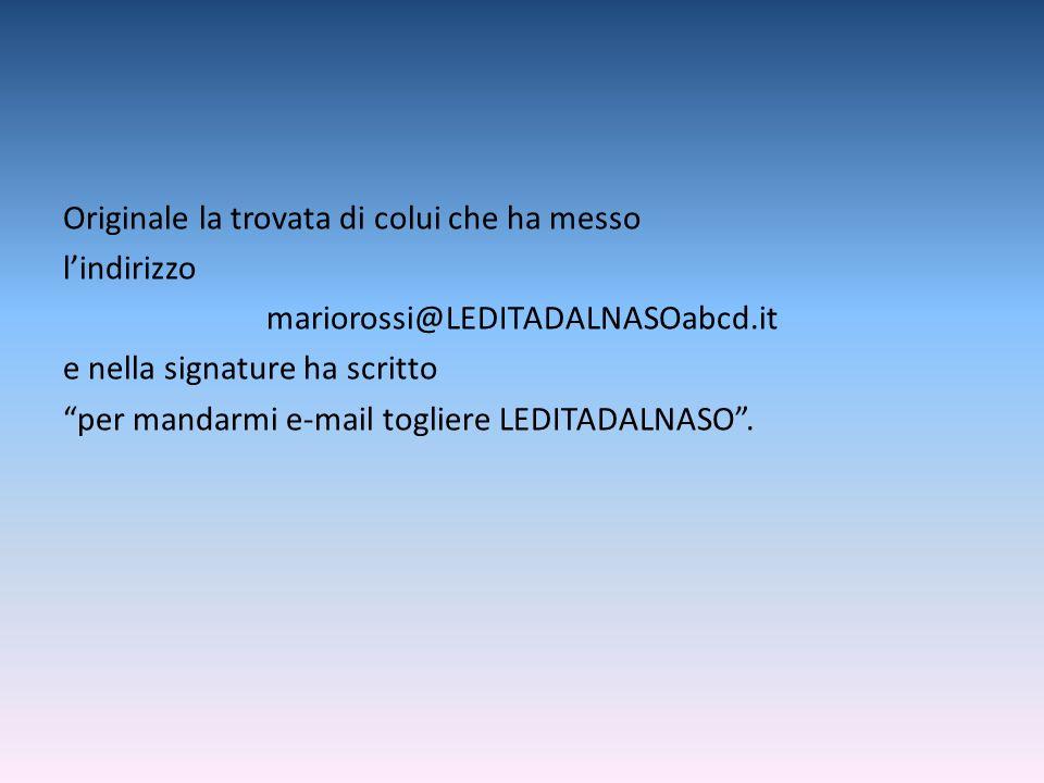 Originale la trovata di colui che ha messo l'indirizzo mariorossi@LEDITADALNASOabcd.it e nella signature ha scritto per mandarmi e-mail togliere LEDITADALNASO .