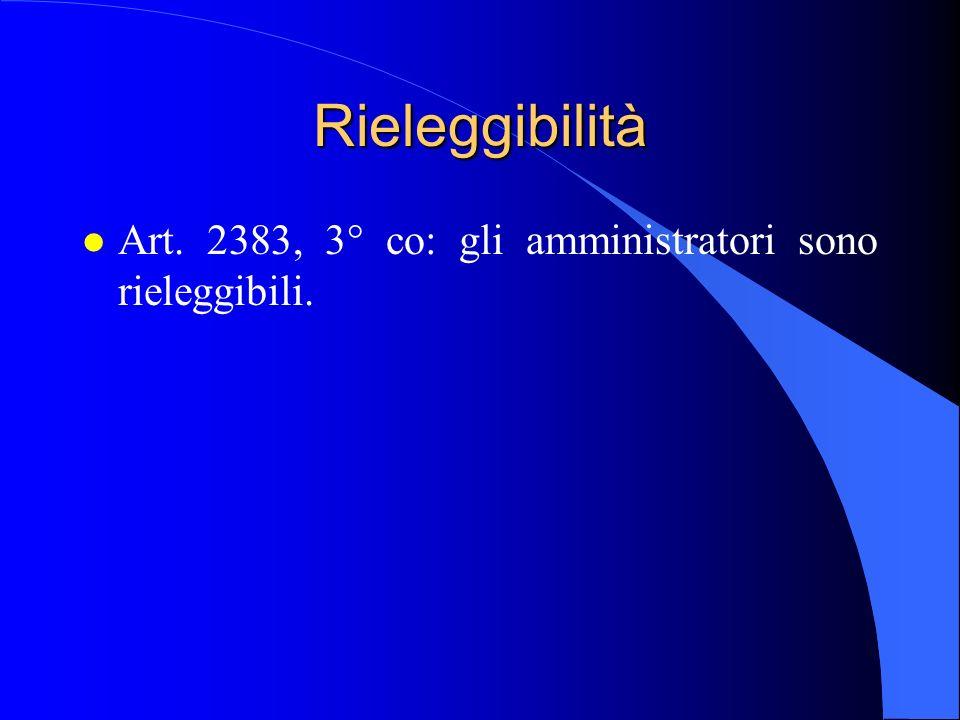 Rieleggibilità Art. 2383, 3° co: gli amministratori sono rieleggibili.