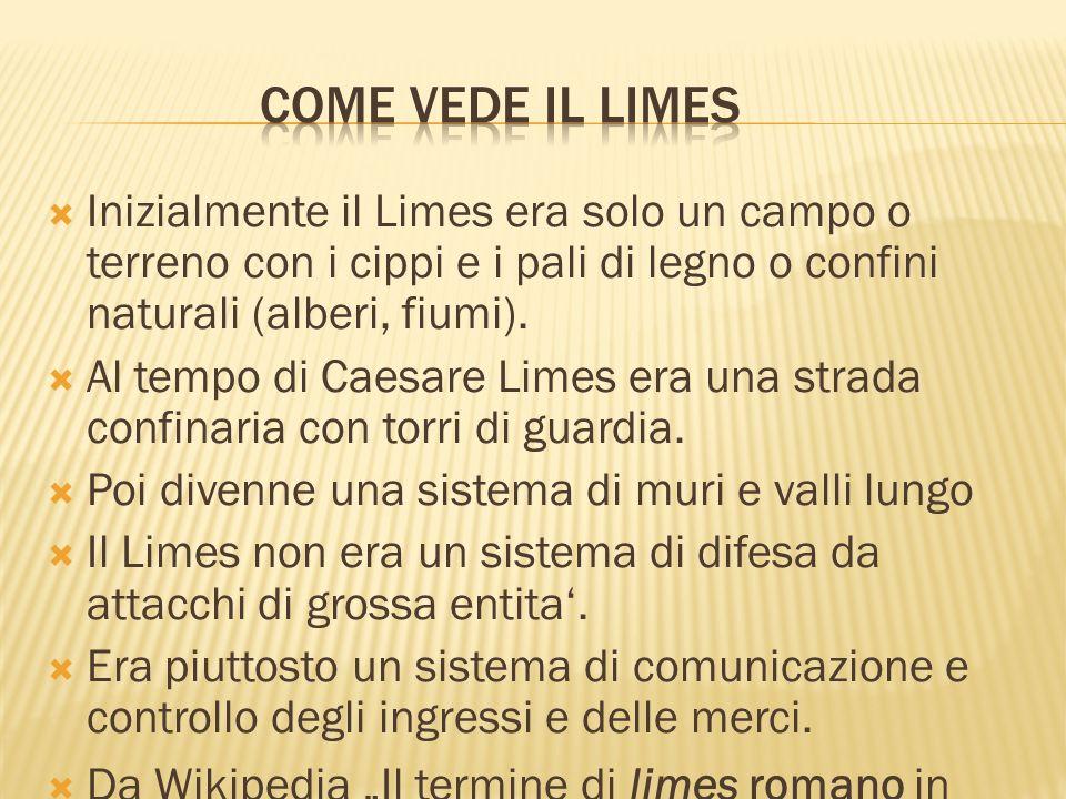 Come vede il Limes Inizialmente il Limes era solo un campo o terreno con i cippi e i pali di legno o confini naturali (alberi, fiumi).