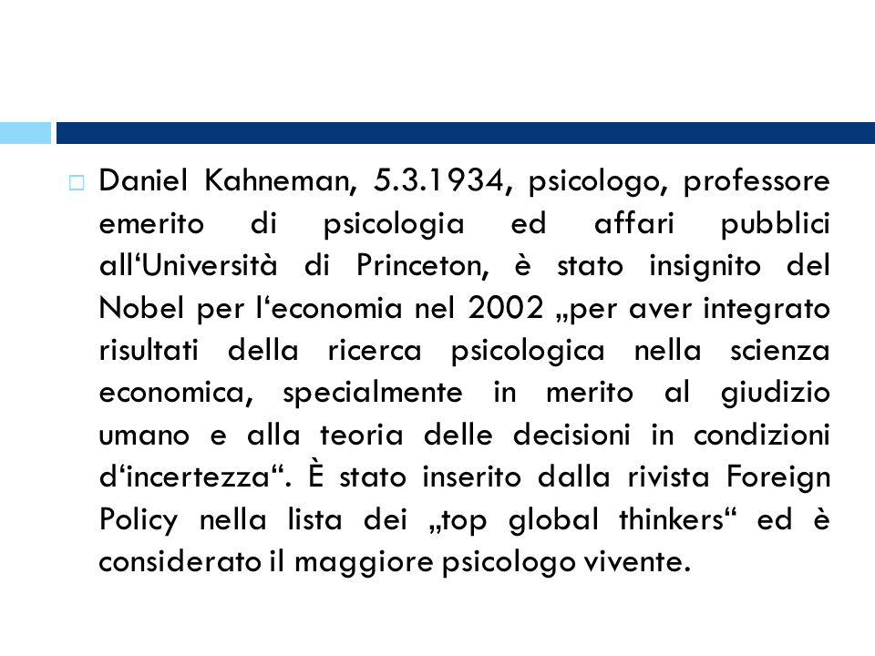 """Daniel Kahneman, 5.3.1934, psicologo, professore emerito di psicologia ed affari pubblici all'Università di Princeton, è stato insignito del Nobel per l'economia nel 2002 """"per aver integrato risultati della ricerca psicologica nella scienza economica, specialmente in merito al giudizio umano e alla teoria delle decisioni in condizioni d'incertezza ."""