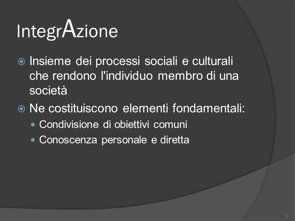 IntegrAzione Insieme dei processi sociali e culturali che rendono l individuo membro di una società.