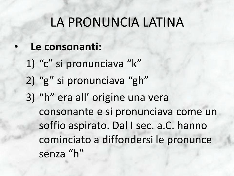 LA PRONUNCIA LATINA Le consonanti: c si pronunciava k