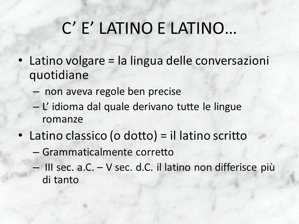 C' E' LATINO E LATINO… Latino volgare = la lingua delle conversazioni quotidiane. non aveva regole ben precise.