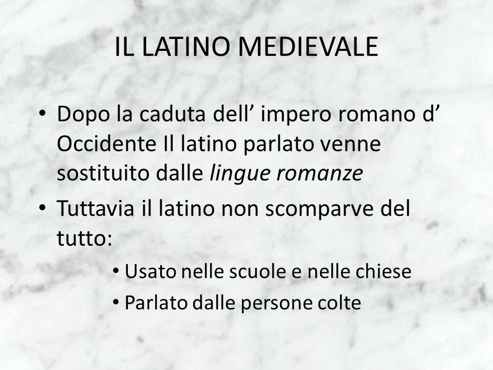 IL LATINO MEDIEVALE Dopo la caduta dell' impero romano d' Occidente Il latino parlato venne sostituito dalle lingue romanze.