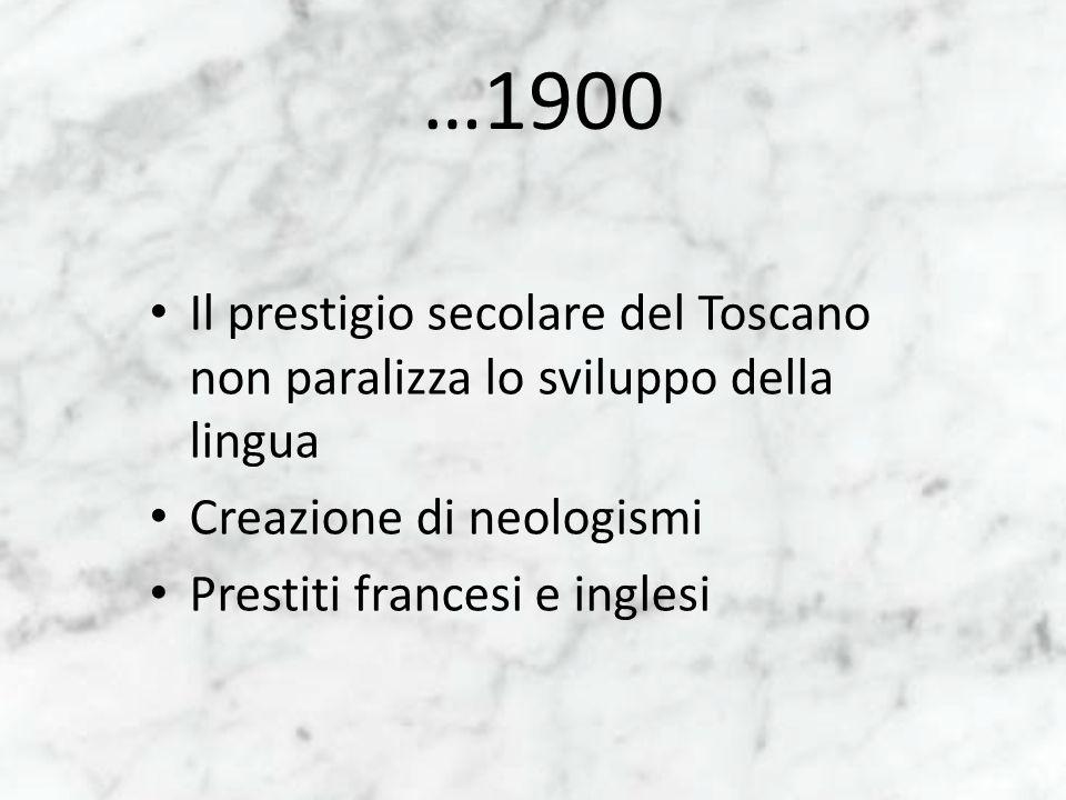 …1900 Il prestigio secolare del Toscano non paralizza lo sviluppo della lingua. Creazione di neologismi.