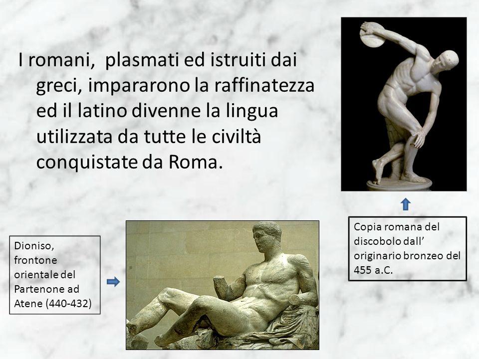 I romani, plasmati ed istruiti dai greci, impararono la raffinatezza ed il latino divenne la lingua utilizzata da tutte le civiltà conquistate da Roma.