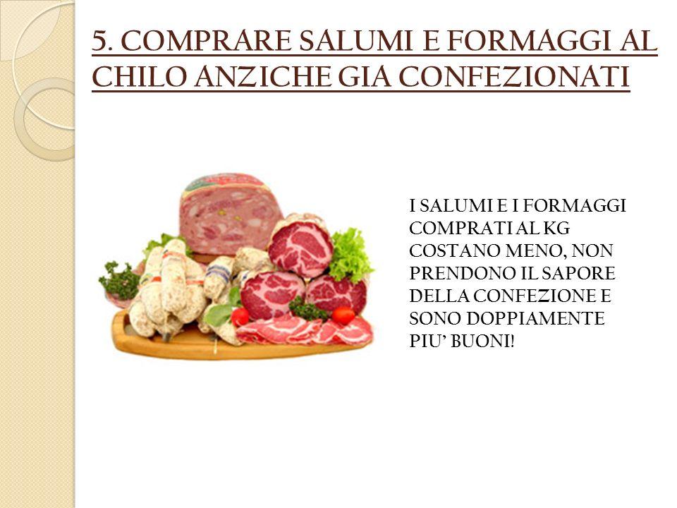 5. COMPRARE SALUMI E FORMAGGI AL CHILO ANZICHE GIA CONFEZIONATI