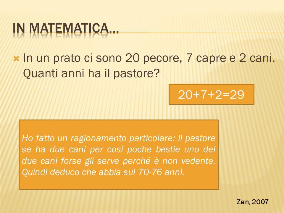 In matematica… In un prato ci sono 20 pecore, 7 capre e 2 cani. Quanti anni ha il pastore 20+7+2=29.