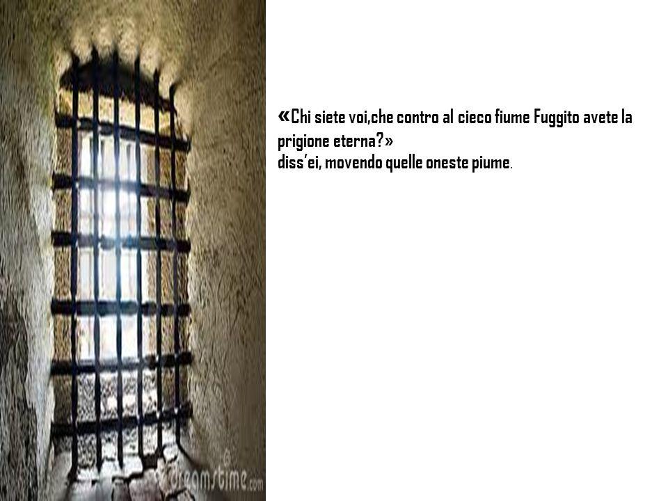 «Chi siete voi,che contro al cieco fiume Fuggito avete la prigione eterna »