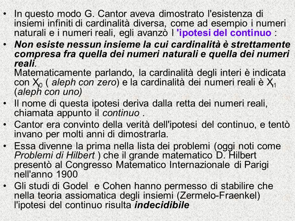In questo modo G. Cantor aveva dimostrato l esistenza di insiemi infiniti di cardinalità diversa, come ad esempio i numeri naturali e i numeri reali, egli avanzò l ipotesi del continuo :