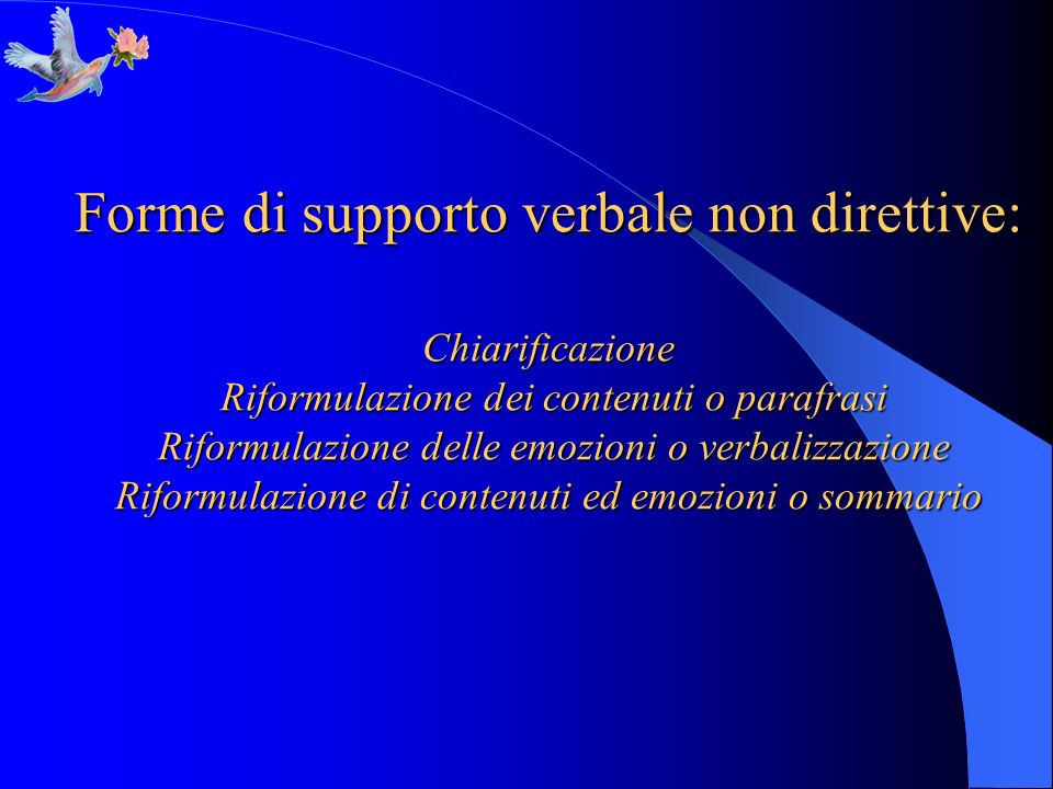 Forme di supporto verbale non direttive: Chiarificazione Riformulazione dei contenuti o parafrasi Riformulazione delle emozioni o verbalizzazione Riformulazione di contenuti ed emozioni o sommario
