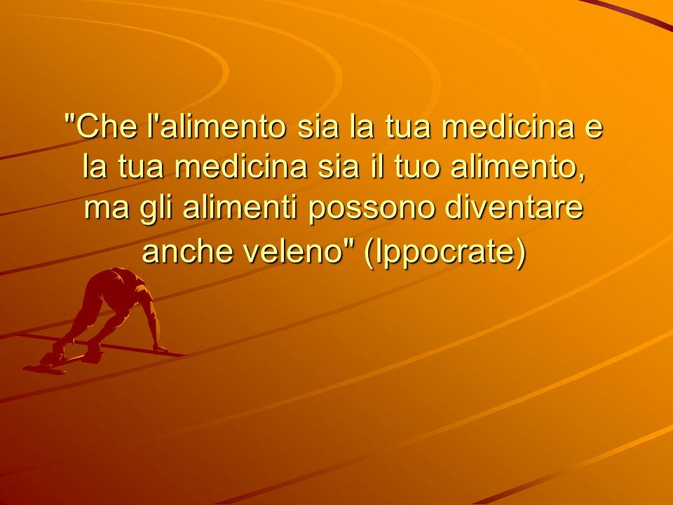Che l alimento sia la tua medicina e la tua medicina sia il tuo alimento, ma gli alimenti possono diventare anche veleno (Ippocrate)