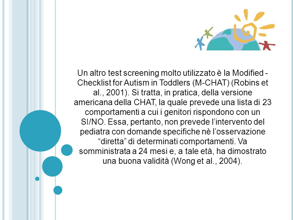 Un altro test screening molto utilizzato è la Modified - Checklist for Autism in Toddlers (M-CHAT) (Robins et al., 2001).