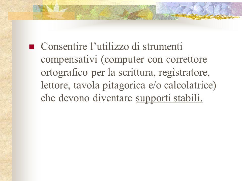 Consentire l'utilizzo di strumenti compensativi (computer con correttore ortografico per la scrittura, registratore, lettore, tavola pitagorica e/o calcolatrice) che devono diventare supporti stabili.