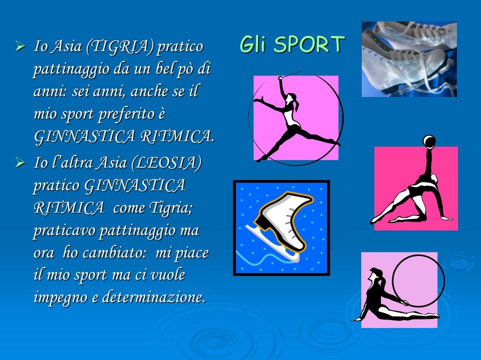 Gli SPORT Io Asia (TIGRIA) pratico pattinaggio da un bel pò di anni: sei anni, anche se il mio sport preferito è GINNASTICA RITMICA.