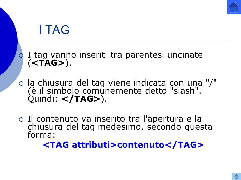 I TAG I tag vanno inseriti tra parentesi uncinate (<TAG>),