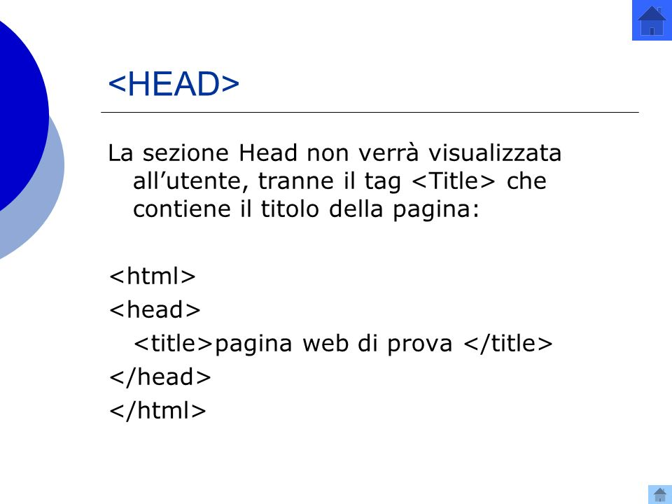 <HEAD> La sezione Head non verrà visualizzata all'utente, tranne il tag <Title> che contiene il titolo della pagina: