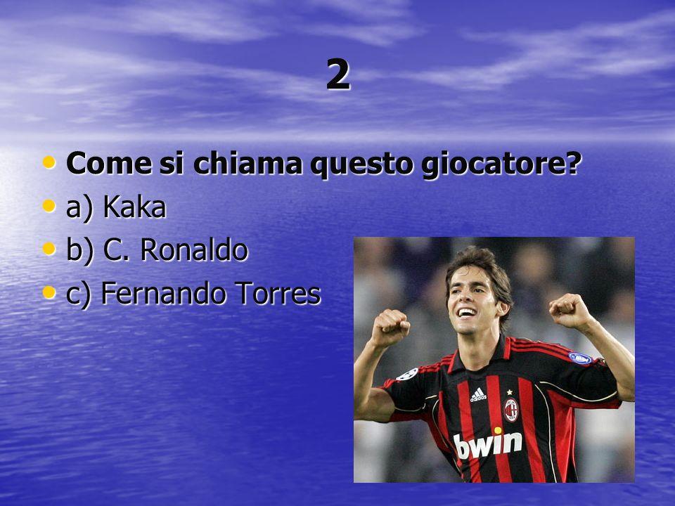 2 Come si chiama questo giocatore a) Kaka b) C. Ronaldo