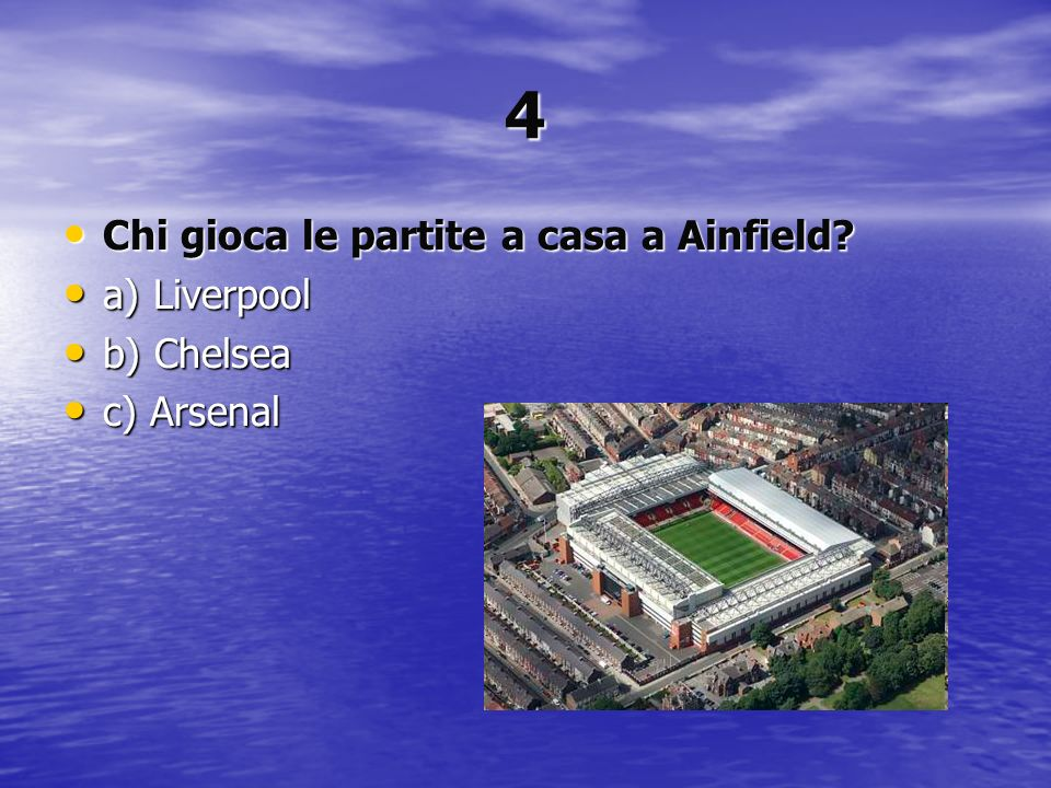 4 Chi gioca le partite a casa a Ainfield a) Liverpool b) Chelsea