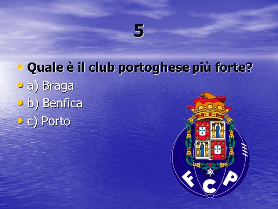 5 Quale è il club portoghese più forte a) Braga b) Benfica c) Porto