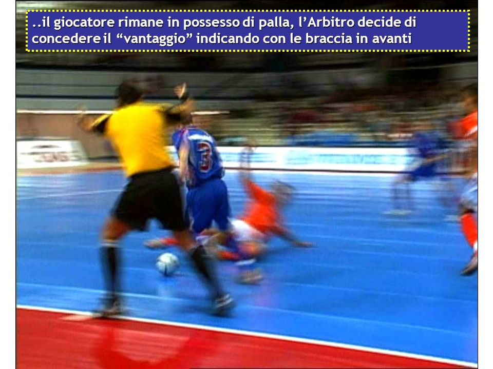 ..il giocatore rimane in possesso di palla, l'Arbitro decide di concedere il vantaggio indicando con le braccia in avanti