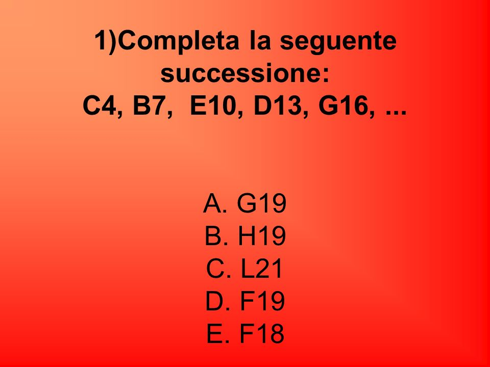 1)Completa la seguente successione: C4, B7, E10, D13, G16,. A. G19 B