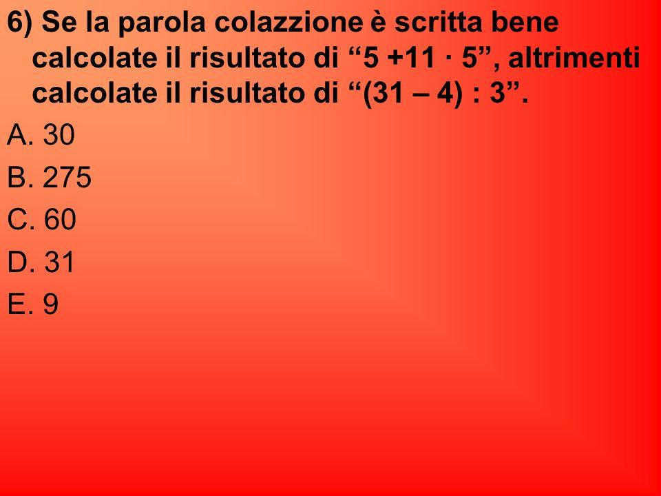6) Se la parola colazzione è scritta bene calcolate il risultato di 5 +11 · 5 , altrimenti calcolate il risultato di (31 – 4) : 3 .