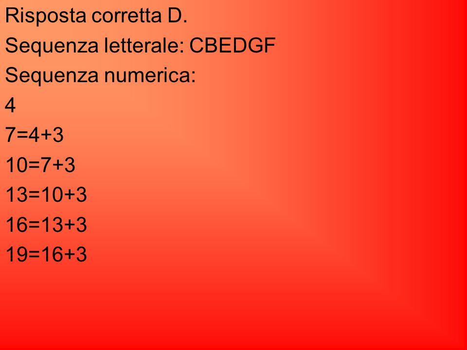 Risposta corretta D. Sequenza letterale: CBEDGF. Sequenza numerica: 4. 7=4+3. 10=7+3. 13=10+3.