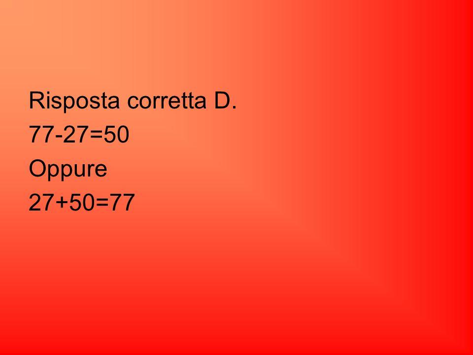 Risposta corretta D. 77-27=50 Oppure 27+50=77