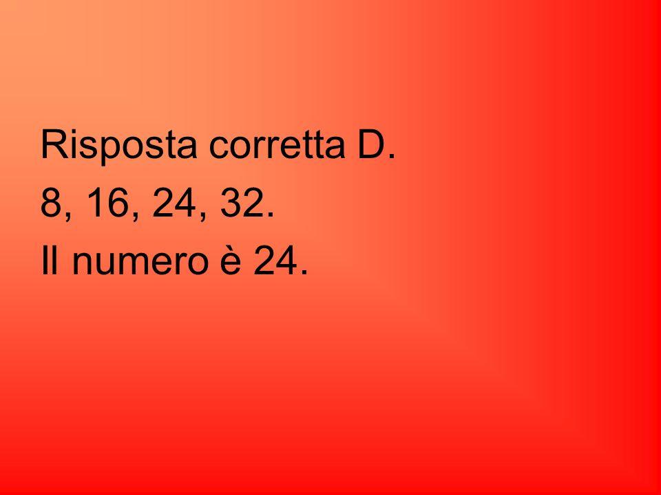 Risposta corretta D. 8, 16, 24, 32. Il numero è 24.