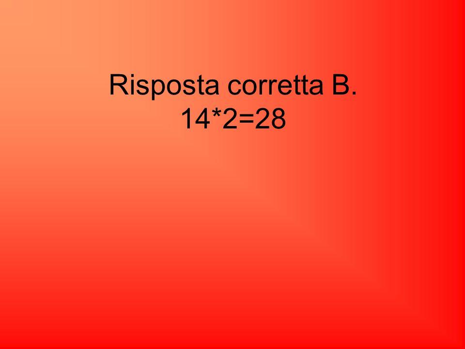 Risposta corretta B. 14*2=28