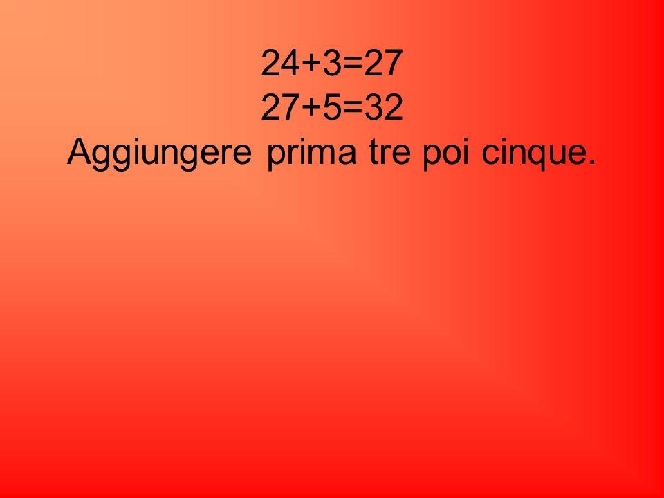 Risposta corretta D. 24+3=27 27+5=32 Aggiungere prima tre poi cinque.