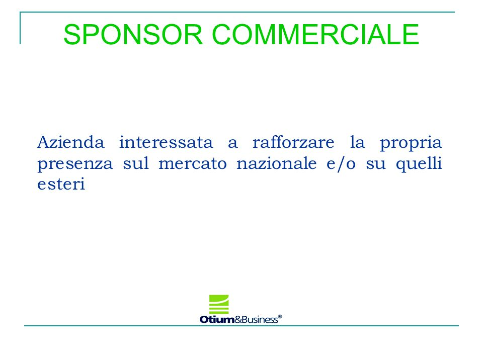 SPONSOR COMMERCIALE Azienda interessata a rafforzare la propria presenza sul mercato nazionale e/o su quelli esteri.