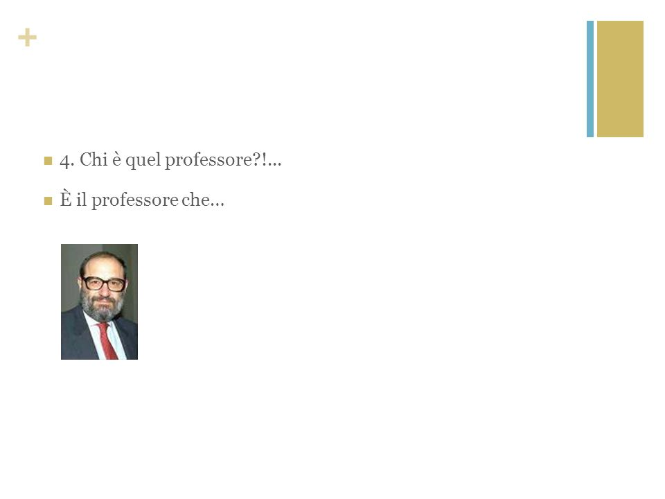 4. Chi è quel professore !... È il professore che…