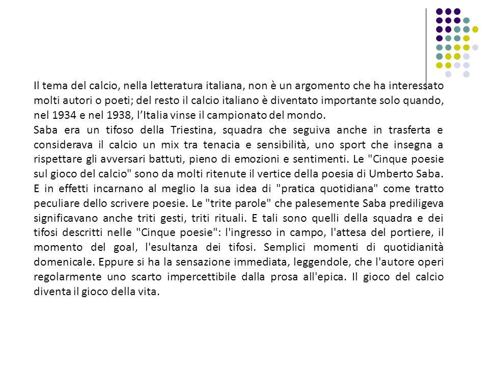 Il tema del calcio, nella letteratura italiana, non è un argomento che ha interessato molti autori o poeti; del resto il calcio italiano è diventato importante solo quando, nel 1934 e nel 1938, l'Italia vinse il campionato del mondo.