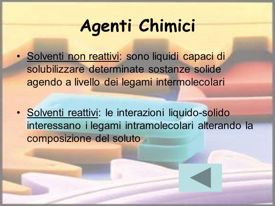 Agenti Chimici Solventi non reattivi: sono liquidi capaci di solubilizzare determinate sostanze solide agendo a livello dei legami intermolecolari.