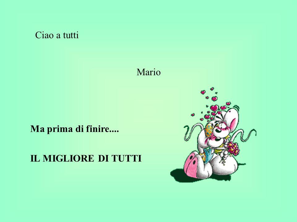 Ciao a tutti Mario Ma prima di finire.... IL MIGLIORE DI TUTTI