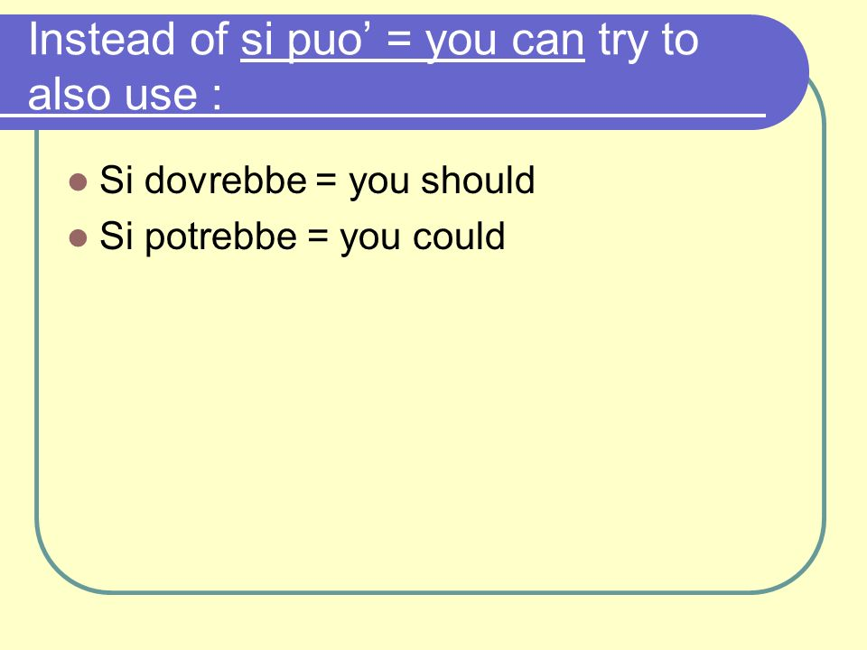 Instead of si puo' = you can try to also use :