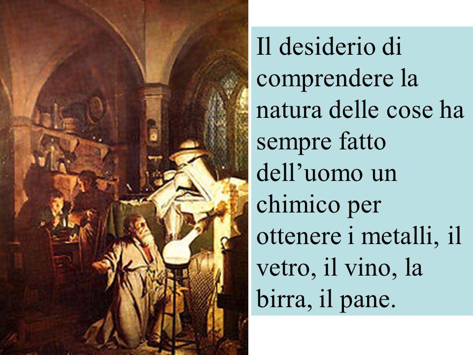 Il desiderio di comprendere la natura delle cose ha sempre fatto dell'uomo un chimico per ottenere i metalli, il vetro, il vino, la birra, il pane.
