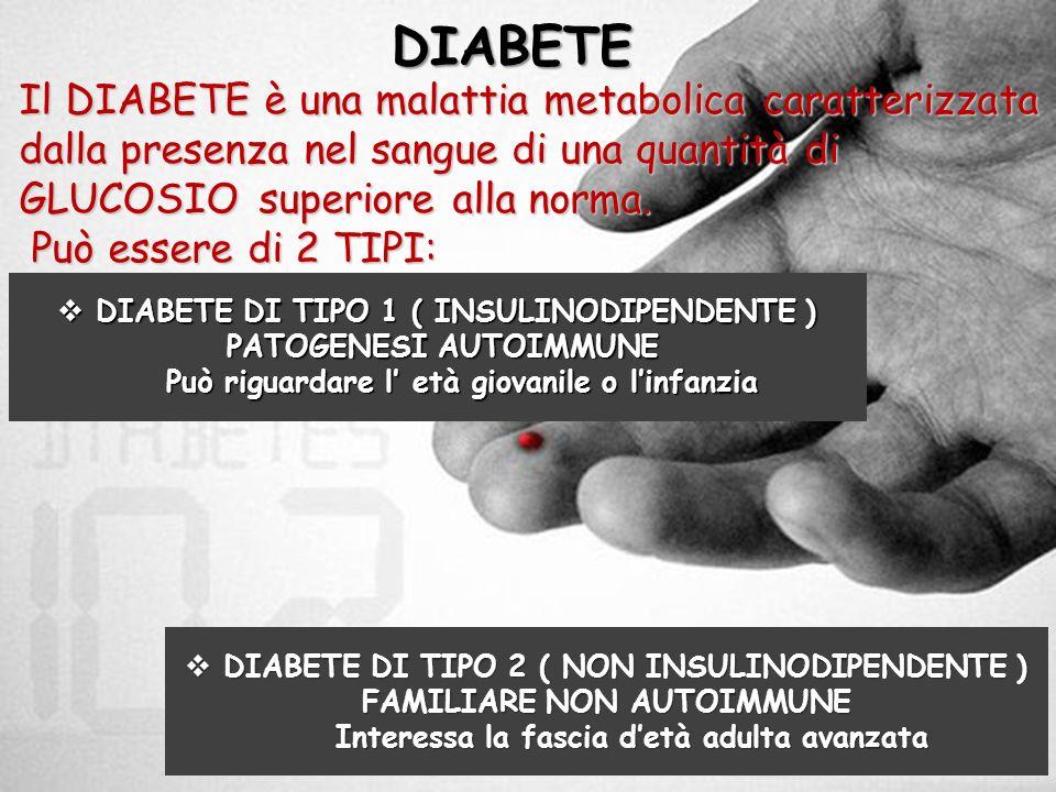 DIABETE Il DIABETE è una malattia metabolica caratterizzata dalla presenza nel sangue di una quantità di GLUCOSIO superiore alla norma.