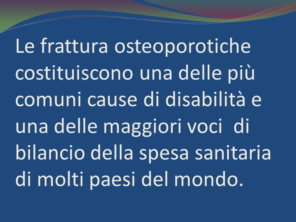 Le frattura osteoporotiche costituiscono una delle più comuni cause di disabilità e una delle maggiori voci di bilancio della spesa sanitaria di molti paesi del mondo.